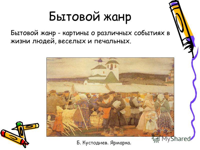 Бытовой жанр Б. Кустодиев. Ярмарка. Бытовой жанр - картины о различных событиях в жизни людей, веселых и печальных.