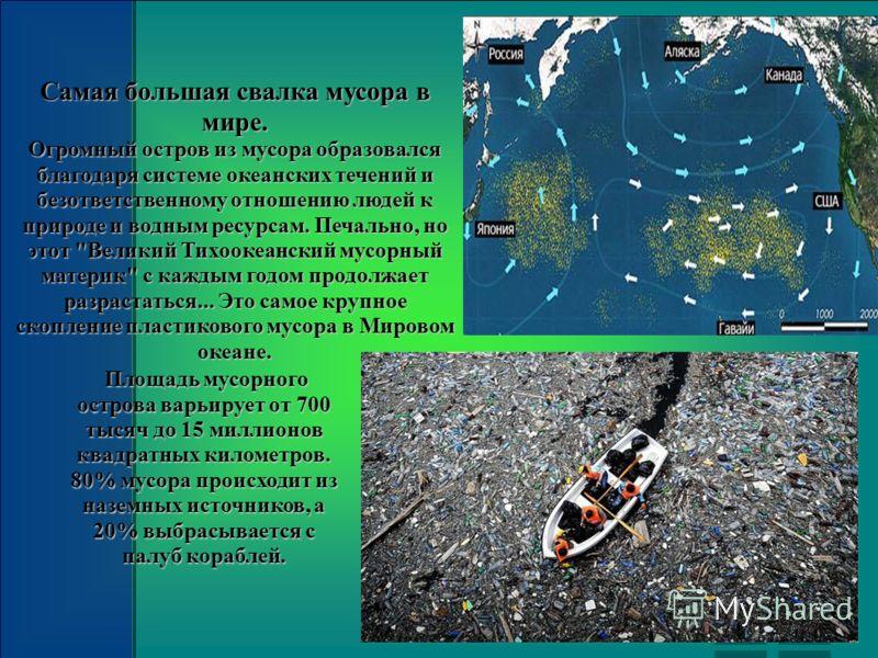 Площадь мусорного острова варьирует от 700 тысяч до 15 миллионов квадратных километров. 80% мусора происходит из наземных источников, а 20% выбрасывается с палуб кораблей. Площадь мусорного острова варьирует от 700 тысяч до 15 миллионов квадратных ки