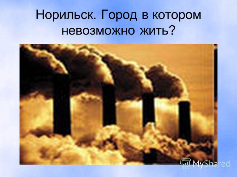Норильск. Город в котором невозможно жить?