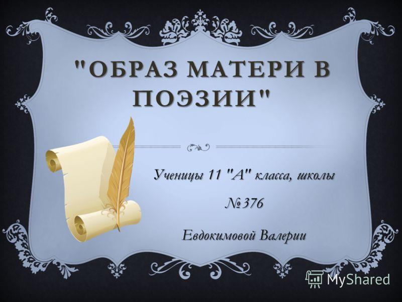 ОБРАЗ МАТЕРИ В ПОЭЗИИ  Ученицы 11  А  класса, школы 376 Евдокимовой Валерии
