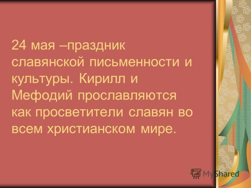 24 мая –праздник славянской письменности и культуры. Кирилл и Мефодий прославляются как просветители славян во всем христианском мире.