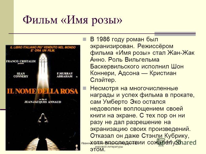 Фильм «Имя розы» В 1986 году роман был экранизирован. Режиссёром фильма «Имя розы» стал Жан-Жак Анно. Роль Вильгельма Баскервильского исполнил Шон Коннери, Адсона Кристиан Слэйтер. Несмотря на многочисленные награды и успех фильма в прокате, сам Умбе