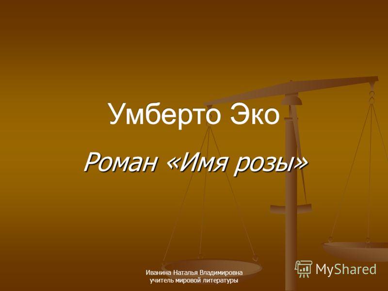 Роман «Имя розы» Иванина Наталья Владимировна учитель мировой литературы