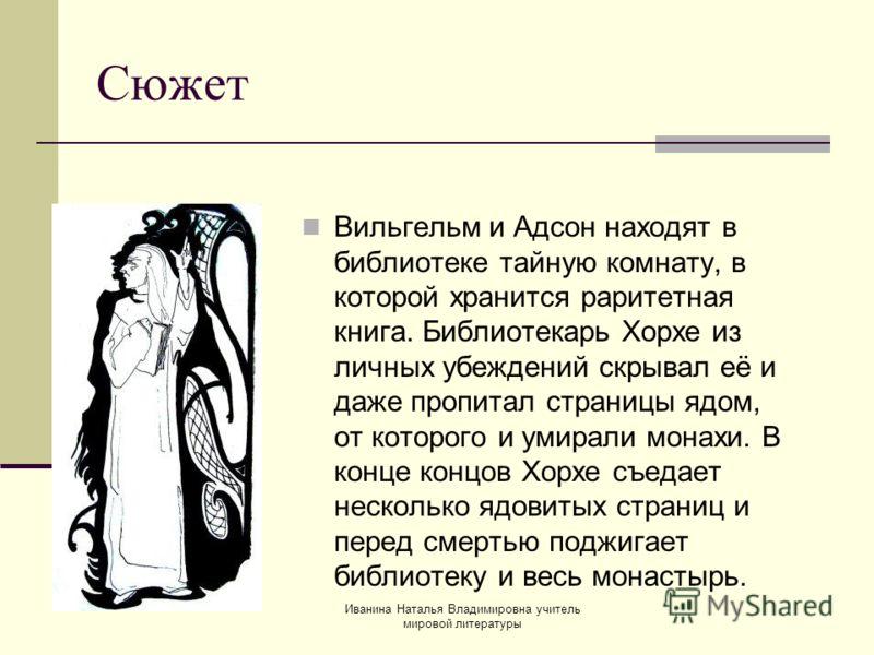 Вильгельм и Адсон находят в библиотеке тайную комнату, в которой хранится раритетная книга. Библиотекарь Хорхе из личных убеждений скрывал её и даже пропитал страницы ядом, от которого и умирали монахи. В конце концов Хорхе съедает несколько ядовитых