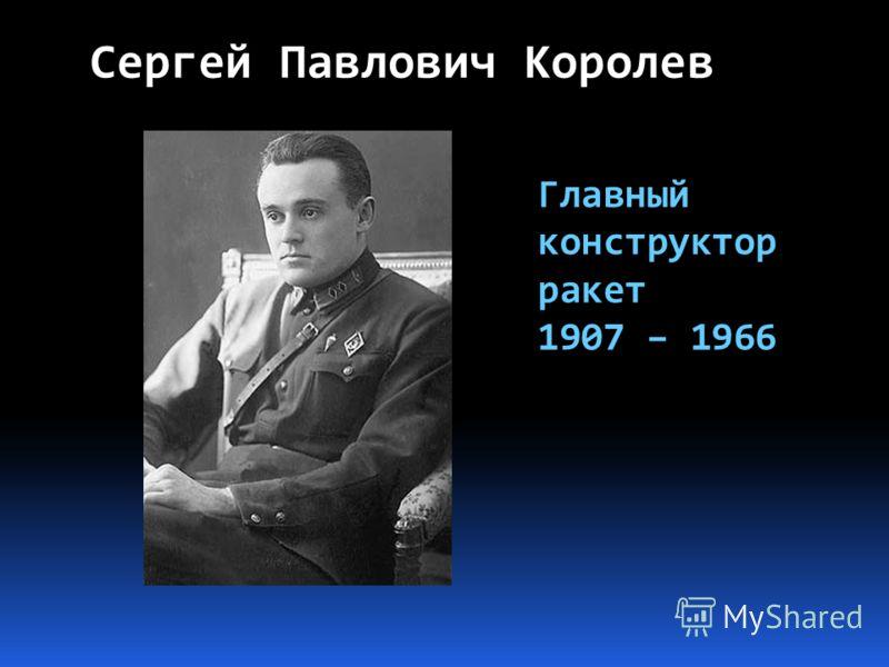 Сергей Павлович Королев Главный конструктор ракет 1907 – 1966
