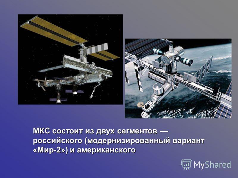МКС состоит из двух сегментов российского (модернизированный вариант «Мир-2») и американского