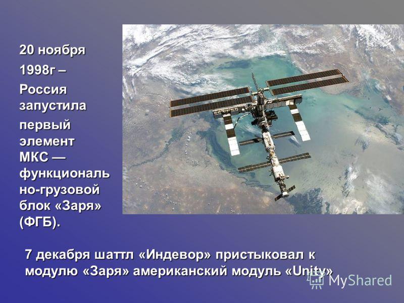 20 ноября 1998г – Россия запустила первый элемент МКС функциональ но-грузовой блок «Заря» (ФГБ). 7декабря шаттл «Индевор» пристыковал к модулю «Заря» американский модуль «Unity» 7 декабря шаттл «Индевор» пристыковал к модулю «Заря» американский модул