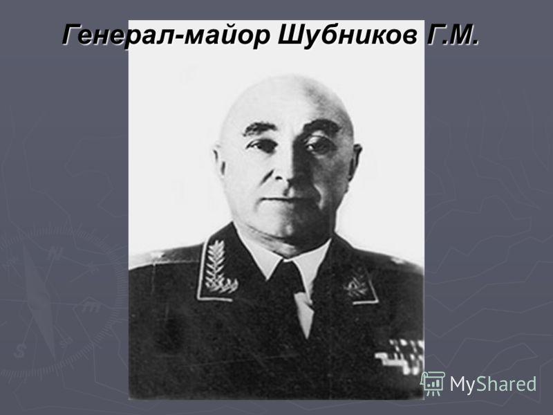 Генерал-майор Шубников Г.М.