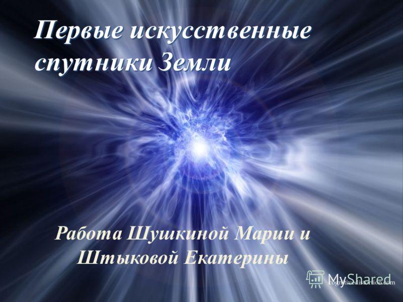 Первые искусственные спутники Земли Работа Шушкиной Марии и Штыковой Екатерины