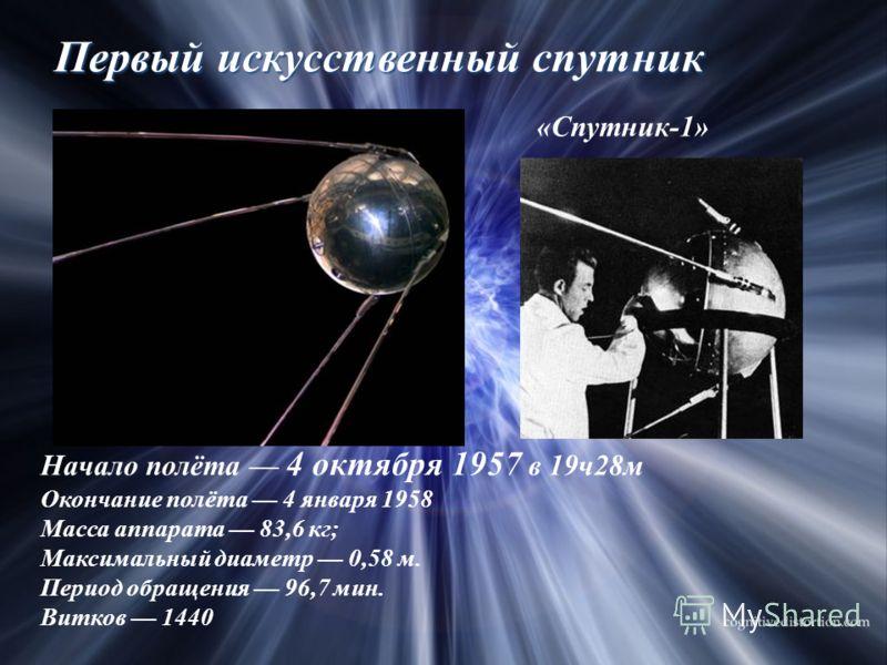 Первый искусственный спутник Начало полёта 4 октября 1957 в 19ч28м Окончание полёта 4 января 1958 Масса аппарата 83,6 кг; Максимальный диаметр 0,58 м. Период обращения 96,7 мин. Витков 1440 «Спутник-1»