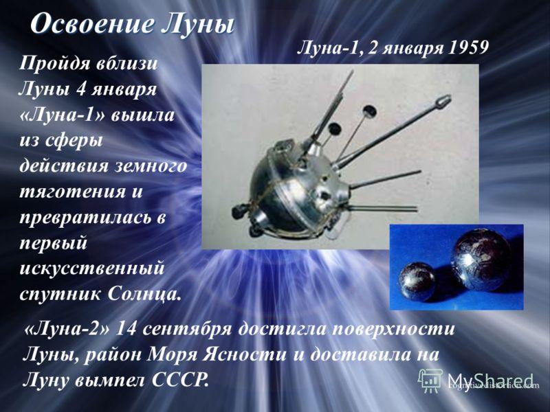 Освоение Луны Луна-1, 2 января 1959 Пройдя вблизи Луны 4 января «Луна-1» вышла из сферы действия земного тяготения и превратилась в первый искусственный спутник Солнца. «Луна-2» 14 сентября достигла поверхности Луны, район Моря Ясности и доставила на