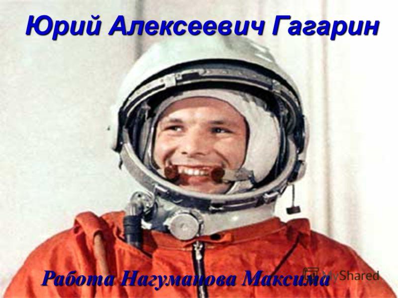 Юрий Алексеевич Гагарин Работа Нагуманова Максима