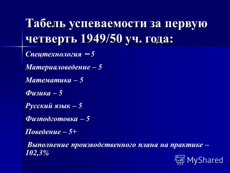 Табель успеваемости за первую четверть 1949/50 уч. года: Спецтехнология – 5 Материаловедение – 5 Математика – 5 Физика – 5 Русский язык – 5 Физподготовка – 5 Поведение – 5+ Выполнение производственного плана на практике – 102,3%