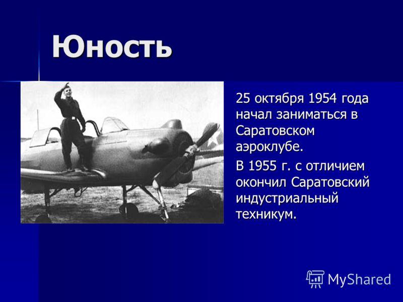 Юность 25 октября 1954 года начал заниматься в Саратовском аэроклубе. В 1955 г. с отличием окончил Саратовский индустриальный техникум.