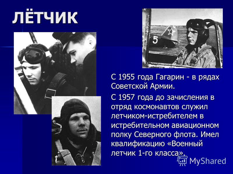 ЛЁТЧИК С 1955 года Гагарин - в рядах Советской Армии. С 1957 года до зачисления в отряд космонавтов служил летчиком-истребителем в истребительном авиационном полку Северного флота. Имел квалификацию «Военный летчик 1-го класса».