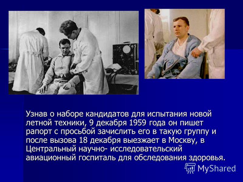 Узнав о наборе кандидатов для испытания новой летной техники, 9 декабря 1959 года он пишет рапорт с просьбой зачислить его в такую группу и после вызова 18 декабря выезжает в Москву, в Центральный научно- исследовательский авиационный госпиталь для о
