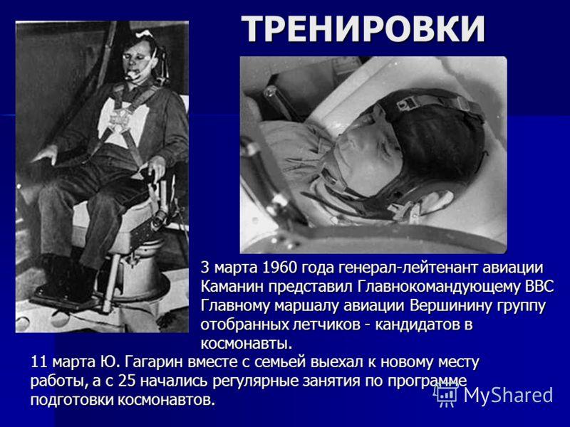 ТРЕНИРОВКИ 3 марта 1960 года генерал-лейтенант авиации Каманин представил Главнокомандующему ВВС Главному маршалу авиации Вершинину группу отобранных летчиков - кандидатов в космонавты. 11 марта Ю. Гагарин вместе с семьей выехал к новому месту работы