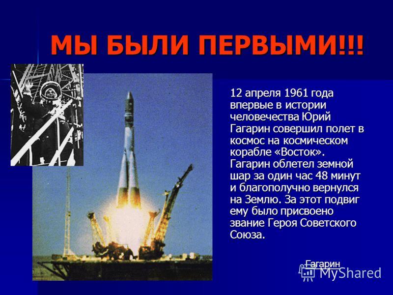 МЫ БЫЛИ ПЕРВЫМИ!!! 12 апреля 1961 года впервые в истории человечества Юрий Гагарин совершил полет в космос на космическом корабле «Восток». Гагарин облетел земной шар за один час 48 минут и благополучно вернулся на Землю. За этот подвиг ему было прис