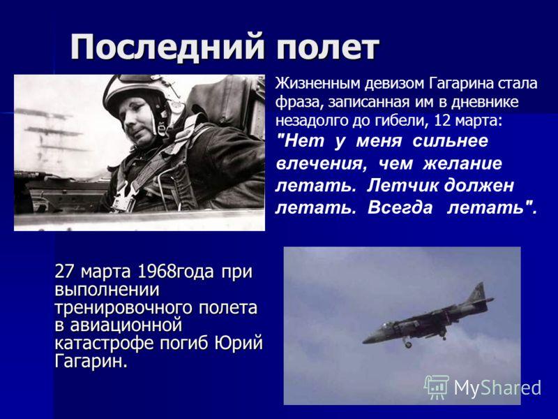 27 марта 1968года при выполнении тренировочного полета в авиационной катастрофе погиб Юрий Гагарин. Последний полет Жизненным девизом Гагарина стала фраза, записанная им в дневнике незадолго до гибели, 12 марта:
