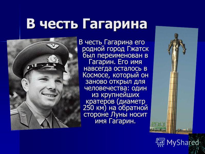 В честь Гагарина В честь Гагарина его родной город Гжатск был переименован в Гагарин. Его имя навсегда осталось в Космосе, который он заново открыл для человечества: один из крупнейших кратеров (диаметр 250 км) на обратной стороне Луны носит имя Гага