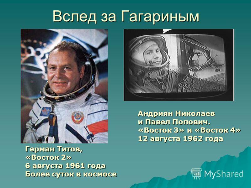 Вслед за Гагариным Герман Титов, «Восток 2» 6 августа 1961 года Более суток в космосе Андриян Николаев и Павел Попович. «Восток 3» и «Восток 4» 12 августа 1962 года