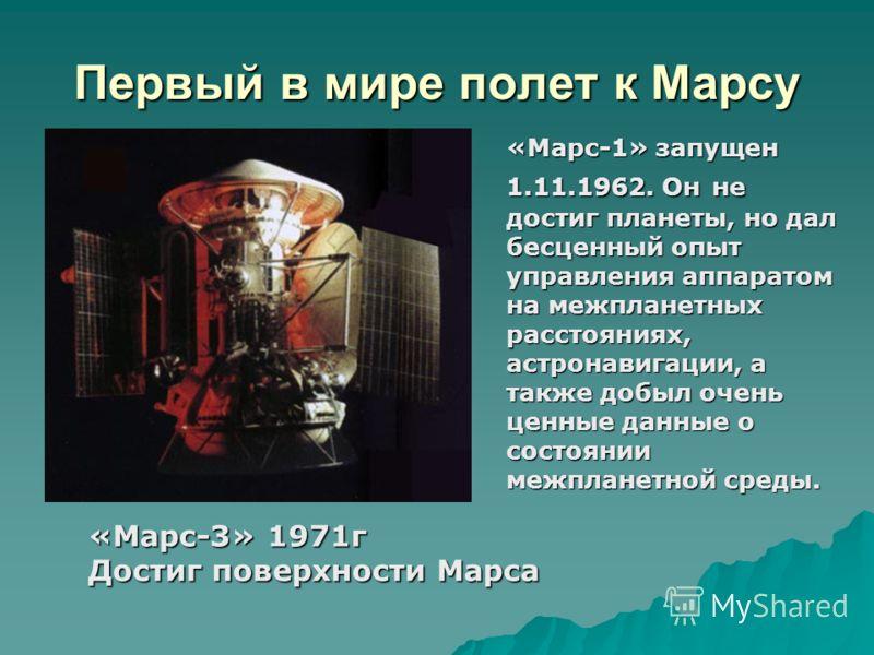 Первый в мире полет к Марсу «Марс-1» запущен 1.11.1962. Он не достиг планеты, но дал бесценный опыт управления аппаратом на межпланетных расстояниях, астронавигации, а также добыл очень ценные данные о состоянии межпланетной среды. «Марс-3» 1971г Дос