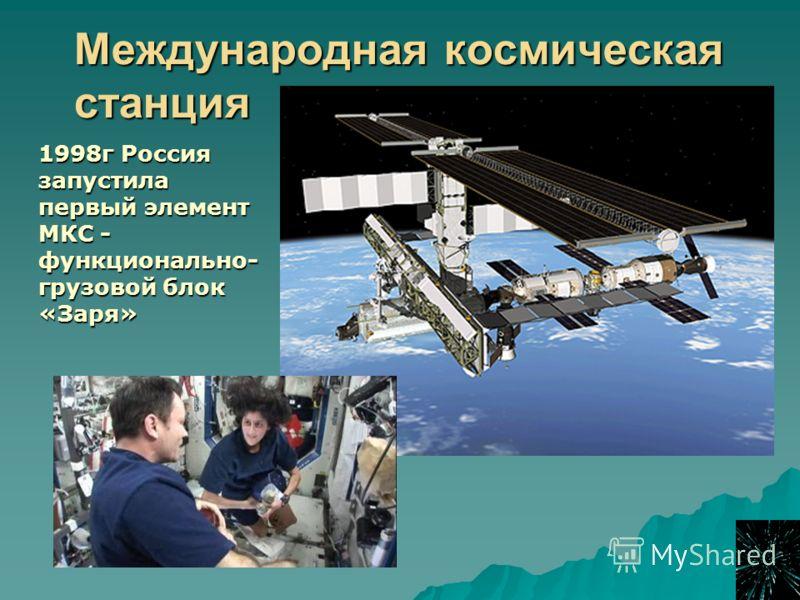 Международная космическая станция 1998г Россия запустила первый элемент МКС - функционально- грузовой блок «Заря»