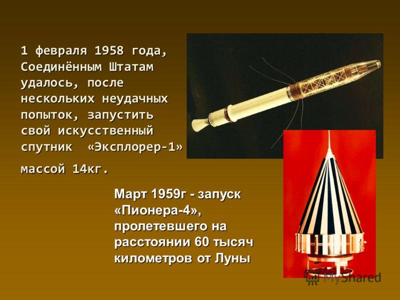1 февраля 1958 года, Соединённым Штатам удалось, после нескольких неудачных попыток, запустить свой искусственный спутник «Эксплорер-1» массой 14кг. Март 1959г - запуск «Пионера-4», пролетевшего на расстоянии 60 тысяч километров от Луны