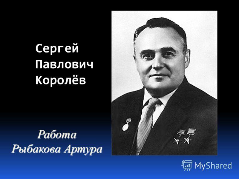 Сергей Павлович Королёв Работа Рыбакова Артура