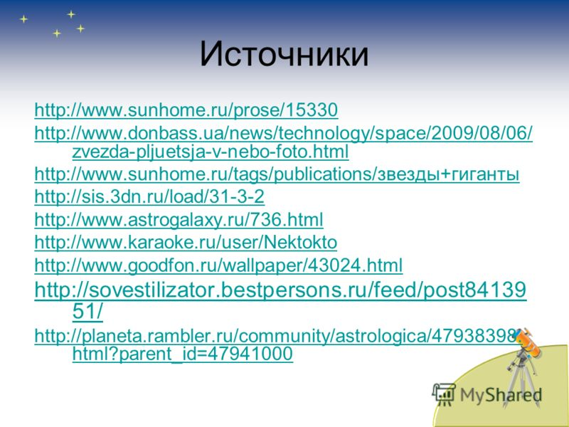 Источники http://www.sunhome.ru/prose/15330 http://www.donbass.ua/news/technology/space/2009/08/06/ zvezda-pljuetsja-v-nebo-foto.html http://www.sunhome.ru/tags/publications/звезды+гиганты http://sis.3dn.ru/load/31-3-2 http://www.astrogalaxy.ru/736.h