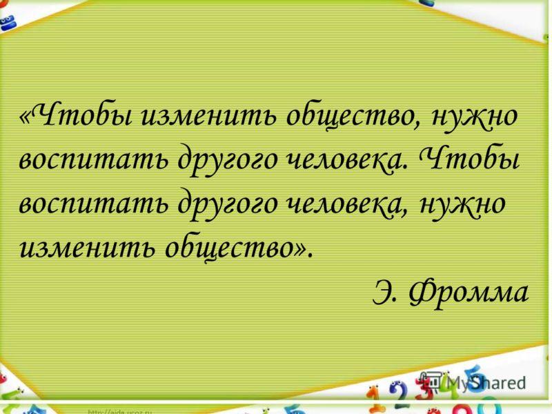 «Чтобы изменить общество, нужно воспитать другого человека. Чтобы воспитать другого человека, нужно изменить общество». Э. Фромма