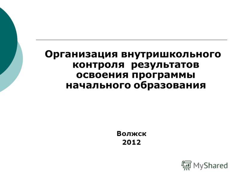 Организация внутришкольного контроля результатов освоения программы начального образования Волжск 2012