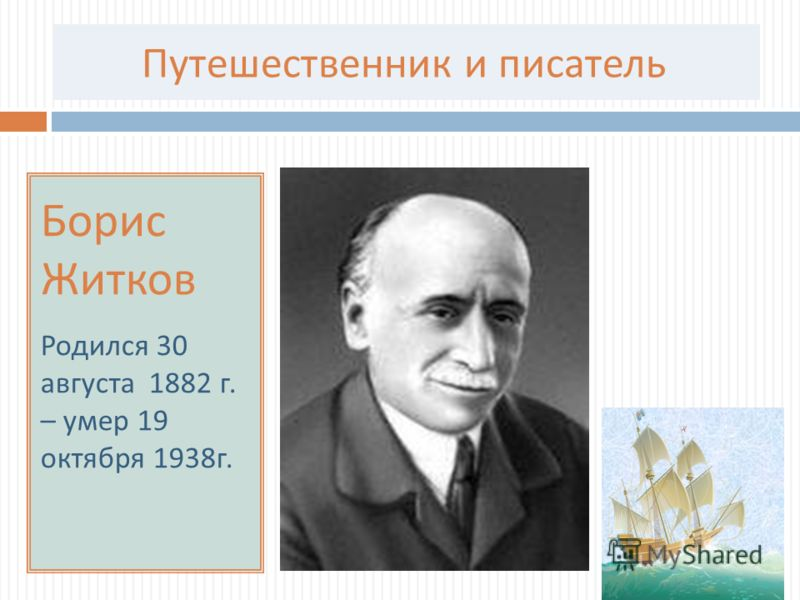 Путешественник и писатель Борис Житков Родился 30 августа 1882 г. – умер 19 октября 1938 г.
