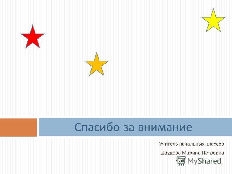 Учитель начальных классов Даудова Марина Петровна Спасибо за внимание