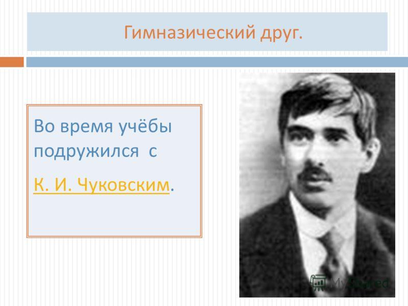 Гимназический друг. Во время учёбы подружился с К. И. Чуковским К. И. Чуковским.