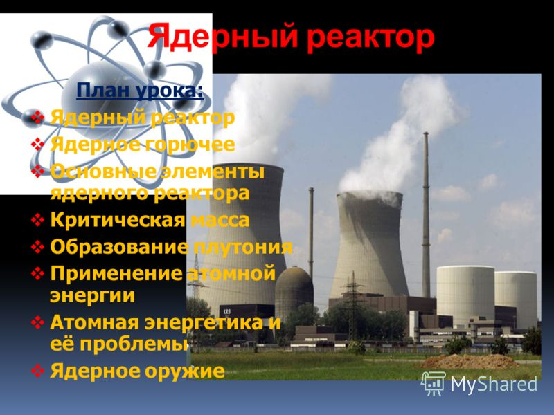 Ядерный реактор План урока: Ядерный реактор Ядерное горючее Основные элементы ядерного реактора Критическая масса Образование плутония Применение атомной энергии Атомная энергетика и её проблемы Ядерное оружие