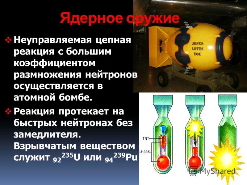 Ядерное оружие Неуправляемая цепная реакция с большим коэффициентом размножения нейтронов осуществляется в атомной бомбе. Реакция протекает на быстрых нейтронах без замедлителя. Взрывчатым веществом служит 92 235 U или 94 239 Pu
