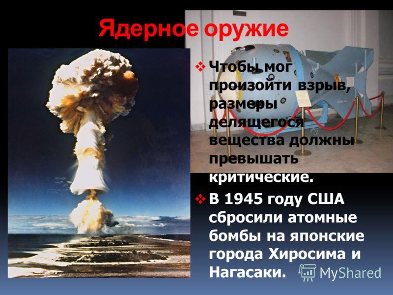 Ядерное оружие Чтобы мог произойти взрыв, размеры делящегося вещества должны превышать критические. В 1945 году США сбросили атомные бомбы на японские города Хиросима и Нагасаки.