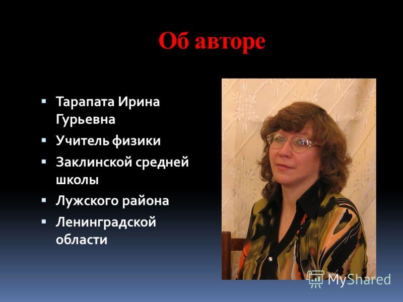 Об авторе Тарапата Ирина Гурьевна Учитель физики Заклинской средней школы Лужского района Ленинградской области