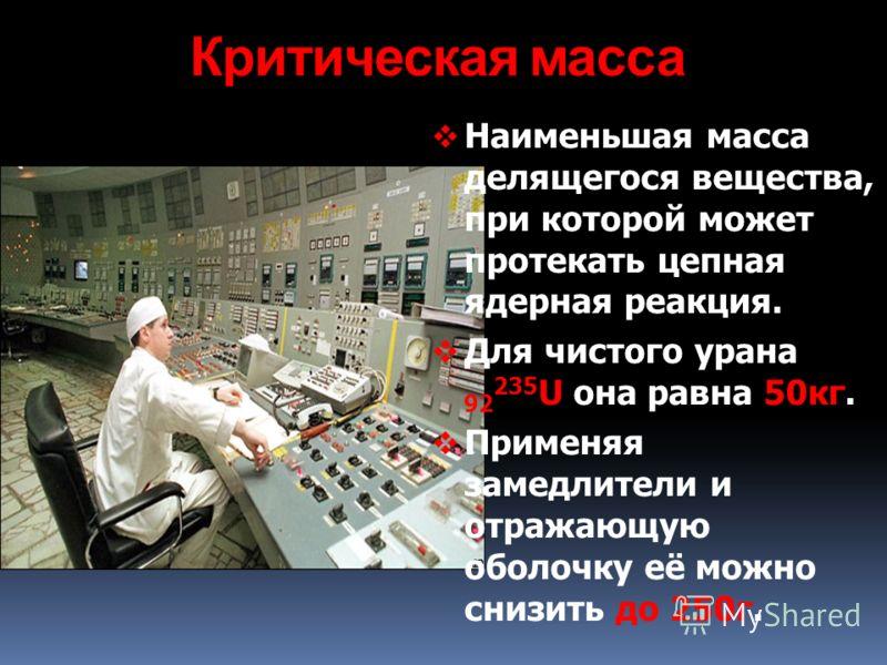 Критическая масса Наименьшая масса делящегося вещества, при которой может протекать цепная ядерная реакция. Для чистого урана 92 235 U она равна 50кг. Применяя замедлители и отражающую оболочку её можно снизить до 250г.
