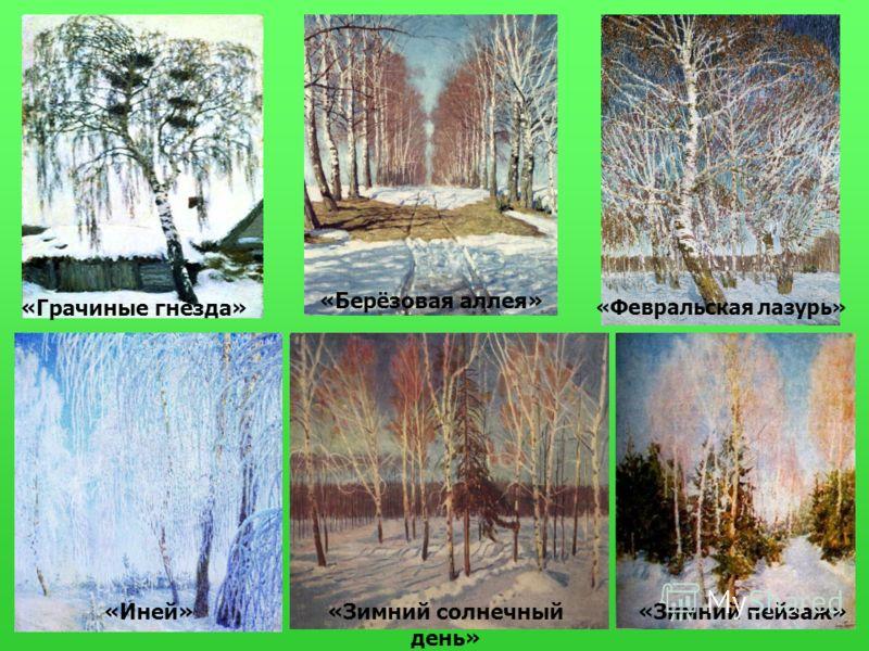 «Грачиные гнёзда» «Зимний пейзаж» «Берёзовая аллея» «Иней» «Февральская лазурь» «Зимний солнечный день»