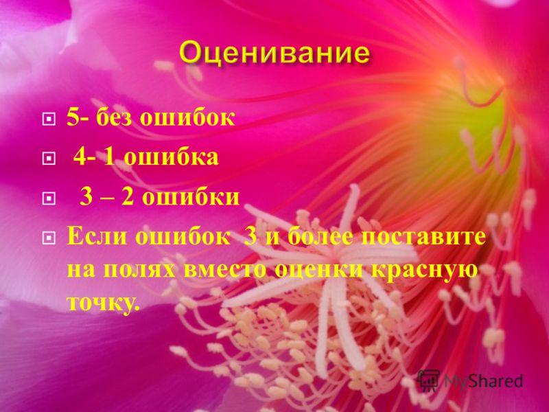 5- без ошибок 4- 1 ошибка 3 – 2 ошибки Если ошибок 3 и более поставите на полях вместо оценки красную точку.