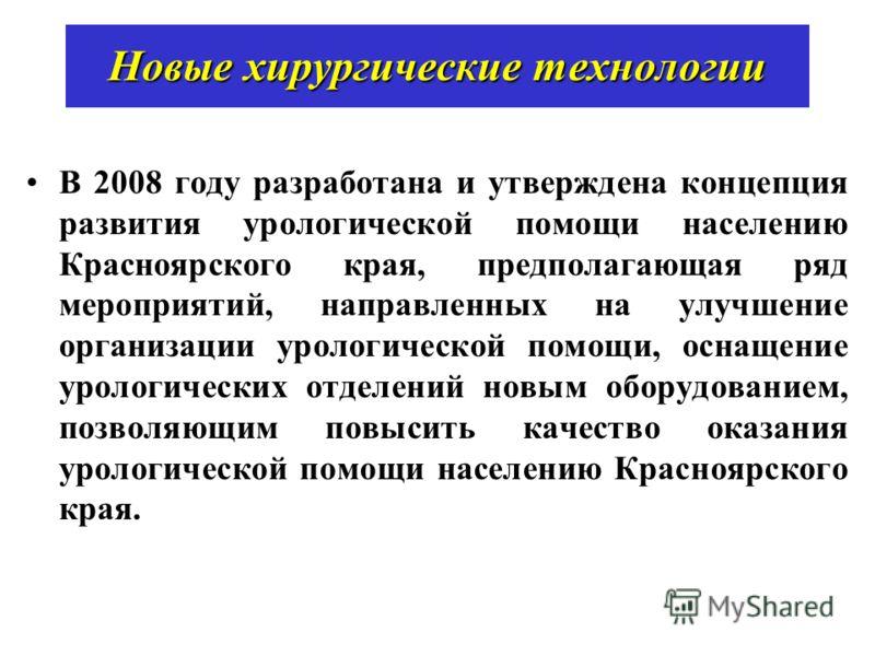 Новые хирургические технологии В 2008 году разработана и утверждена концепция развития урологической помощи населению Красноярского края, предполагающая ряд мероприятий, направленных на улучшение организации урологической помощи, оснащение урологичес