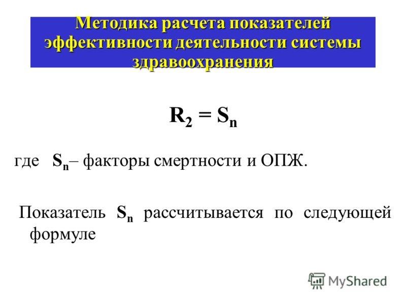 Методика расчета показателей эффективности деятельности системы здравоохранения R 2 = S n где S n – факторы смертности и ОПЖ. Показатель S n рассчитывается по следующей формуле