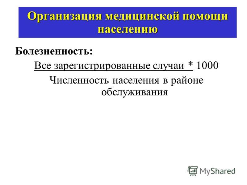 Организация медицинской помощи населению Болезненность: Все зарегистрированные случаи * 1000 Численность населения в районе обслуживания