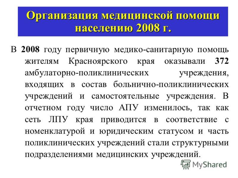 Организация медицинской помощи населению 2008 г. В 2008 году первичную медико-санитарную помощь жителям Красноярского края оказывали 372 амбулаторно-поликлинических учреждения, входящих в состав больнично-поликлинических учреждений и самостоятельные