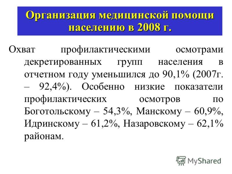 Организация медицинской помощи населению в 2008 г. Охват профилактическими осмотрами декретированных групп населения в отчетном году уменьшился до 90,1% (2007г. – 92,4%). Особенно низкие показатели профилактических осмотров по Боготольскому – 54,3%,