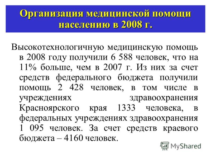Организация медицинской помощи населению в 2008 г. Высокотехнологичную медицинскую помощь в 2008 году получили 6 588 человек, что на 11% больше, чем в 2007 г. Из них за счет средств федерального бюджета получили помощь 2 428 человек, в том числе в уч