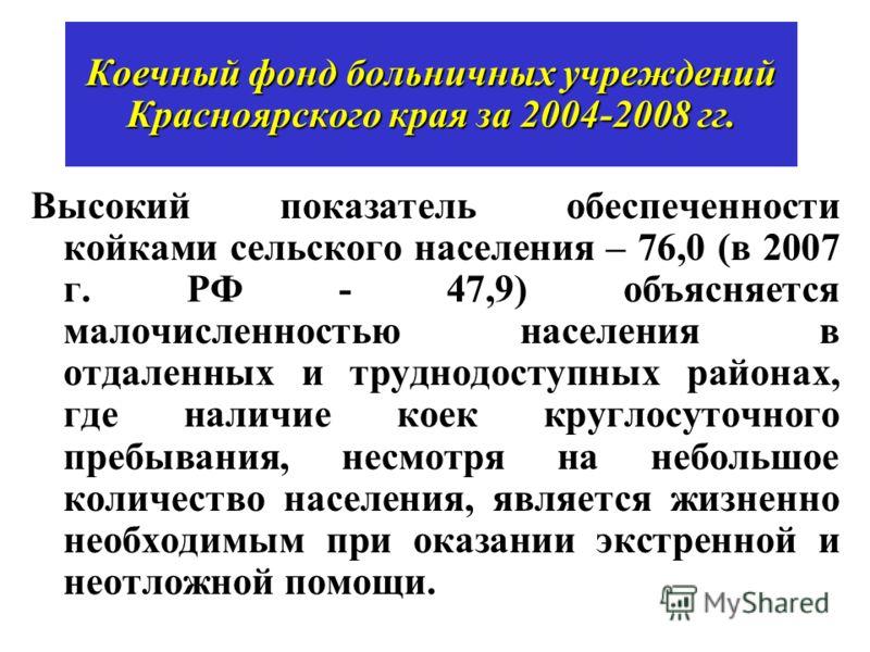 Высокий показатель обеспеченности койками сельского населения – 76,0 (в 2007 г. РФ - 47,9) объясняется малочисленностью населения в отдаленных и труднодоступных районах, где наличие коек круглосуточного пребывания, несмотря на небольшое количество на