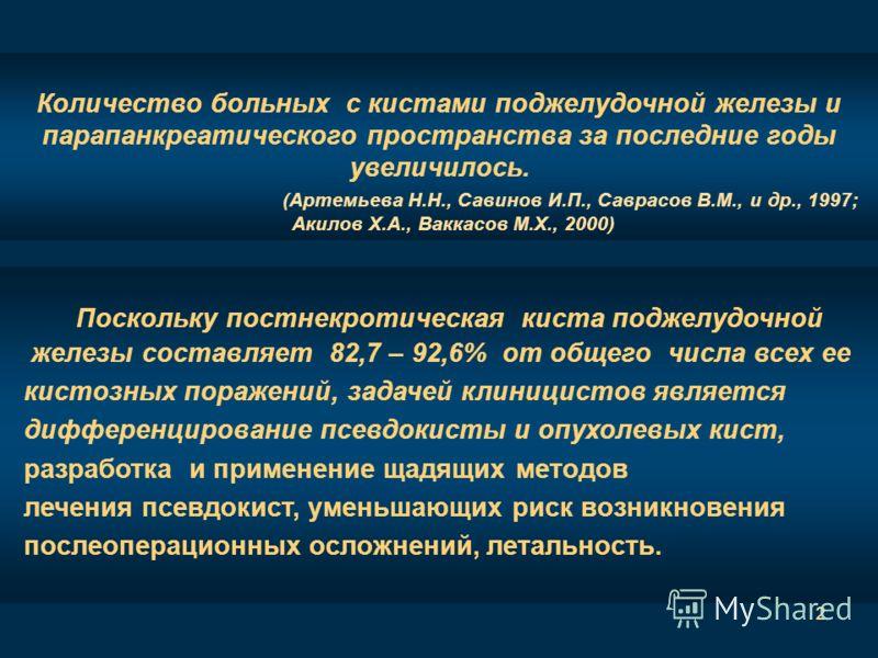 2 Количество больных с кистами поджелудочной железы и парапанкреатического пространства за последние годы увеличилось. (Артемьева Н.Н., Савинов И.П., Саврасов В.М., и др., 1997; Акилов Х.А., Ваккасов М.Х., 2000) Поскольку постнекротическая киста подж